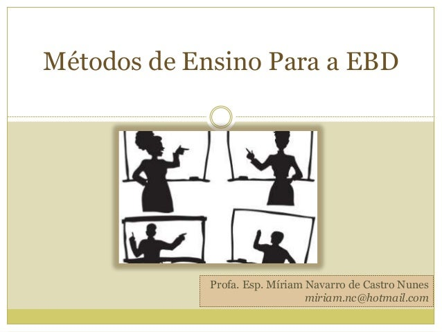 Métodos de Ensino Para a EBD Profa. Esp. Míriam Navarro de Castro Nunes miriam.nc@hotmail.com