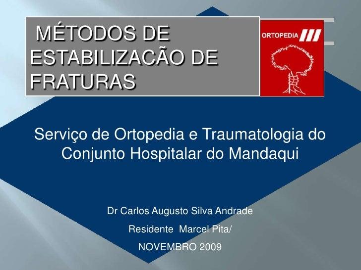 MÉTODOS DE ESTABILIZACÃO DE FRATURAS<br />Serviço de Ortopedia e Traumatologia do Conjunto Hospitalar do Mandaqui<br />Dr ...