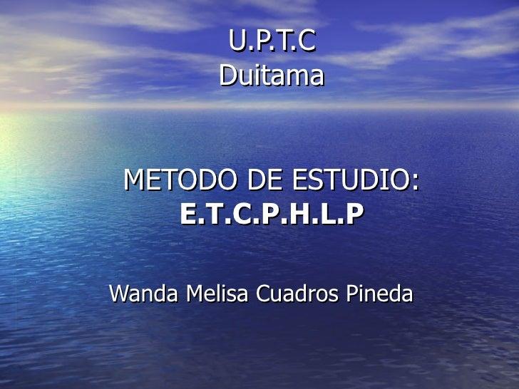U.P.T.C Duitama METODO DE ESTUDIO: E.T.C.P.H.L.P Wanda Melisa Cuadros Pineda