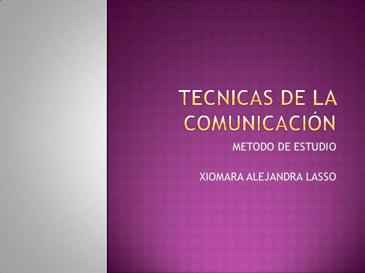 TECNICAS DE LA COMUNICACIÓN <br />METODO DE ESTUDIO<br />XIOMARA ALEJANDRA LASSO<br />