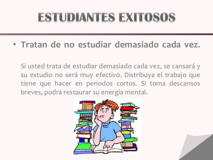 <ul><li>Tratan de no estudiar demasiado cada vez. Si usted trata de estudiar demasiado cada vez, se cansará y su estudio n...