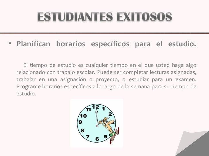 <ul><li>Planifican horarios específicos para el estudio . </li></ul><ul><li>El tiempo de estudio es cualquier tiempo en el...