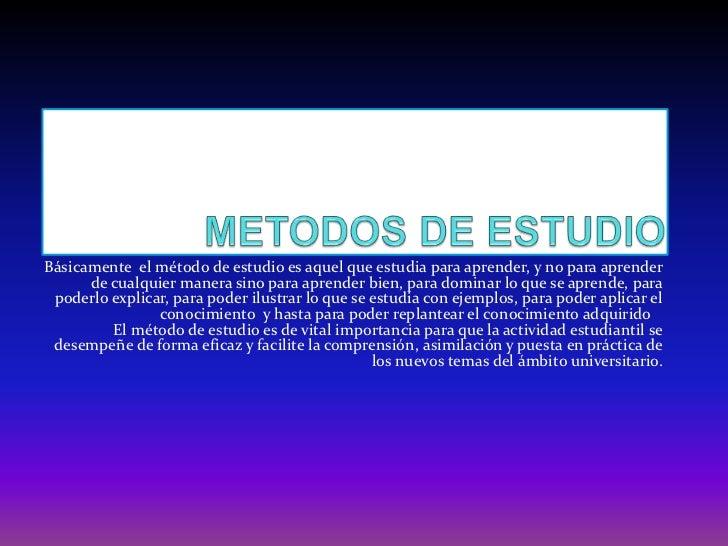 METODOS DE ESTUDIO<br />Básicamente  el método de estudio es aquel que estudia para aprender, y no para aprender de cualqu...