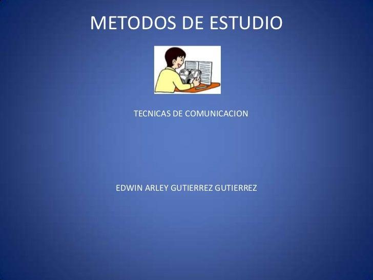 METODOS DE ESTUDIO<br />TECNICAS DE COMUNICACION<br />EDWIN ARLEY GUTIERREZ GUTIERREZ<br />