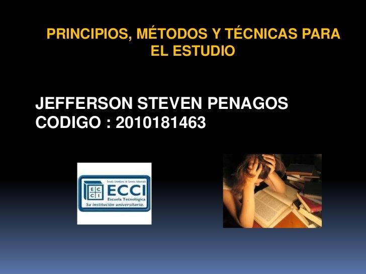 PRINCIPIOS, MÉTODOS Y TÉCNICAS PARA EL ESTUDIO <br />JEFFERSON STEVEN PENAGOS  <br />CODIGO : 2010181463<br />