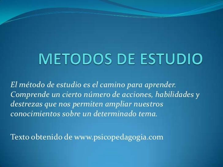 METODOS DE ESTUDIO<br />El método de estudio es el camino para aprender. Comprende un cierto número de acciones, habilidad...