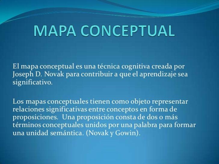 MAPA CONCEPTUAL<br />El mapa conceptual es una técnica cognitiva creada por Joseph D. Novak para contribuir a que el apren...