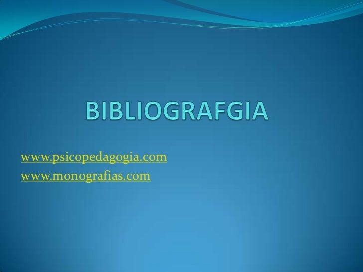 BIBLIOGRAFGIA<br />www.psicopedagogia.com<br />www.monografias.com<br />