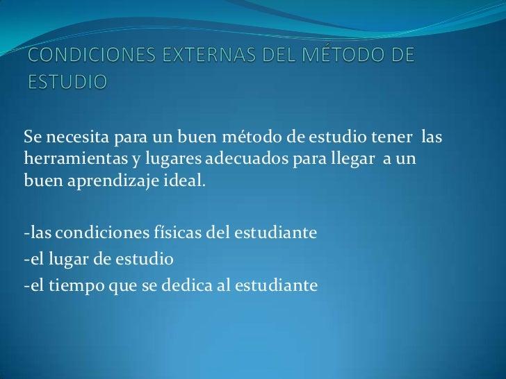 CONDICIONES EXTERNAS DEL MÉTODO DE ESTUDIO<br />Se necesita para un buen método de estudio tener  las herramientas y lugar...