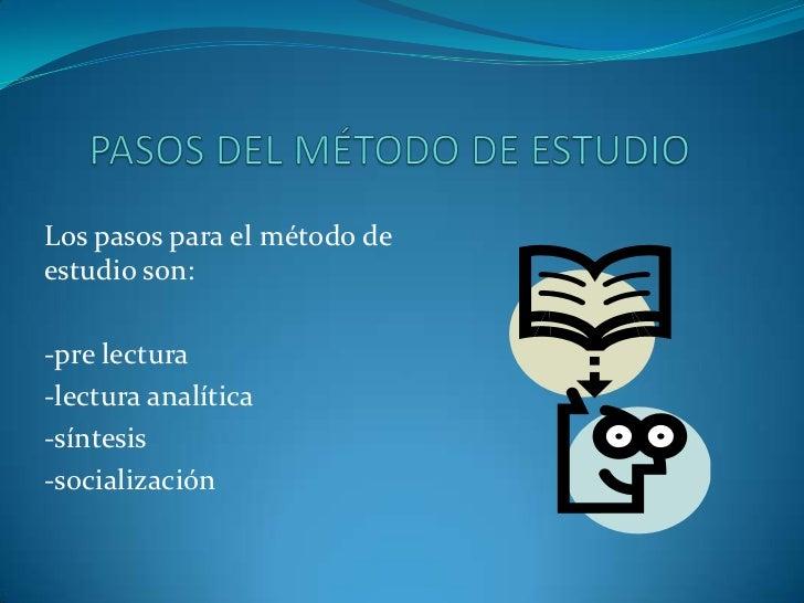 PASOS DEL MÉTODO DE ESTUDIO<br />Los pasos para el método de estudio son:<br />-pre lectura<br />-lectura analítica<br />-...