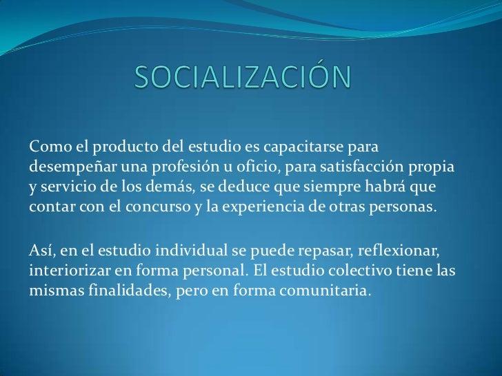 SOCIALIZACIÓN<br />Como el producto del estudio es capacitarse para desempeñar una profesión u oficio, para satisfacción p...