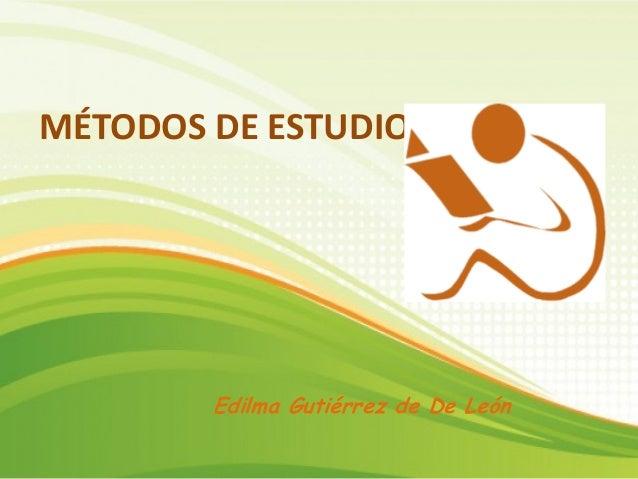 MÉTODOS DE ESTUDIO Edilma Gutiérrez de De León