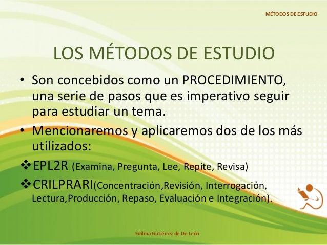LOS MÉTODOS DE ESTUDIO • Son concebidos como un PROCEDIMIENTO, una serie de pasos que es imperativo seguir para estudiar u...