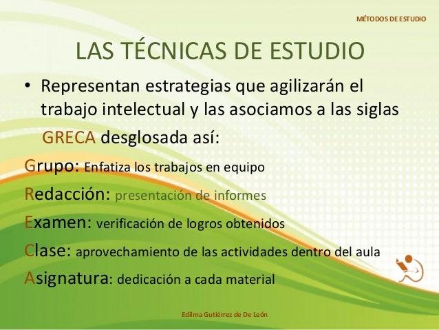 LAS TÉCNICAS DE ESTUDIO • Representan estrategias que agilizarán el trabajo intelectual y las asociamos a las siglas GRECA...