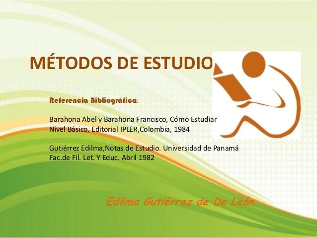 MÉTODOS DE ESTUDIO Edilma Gutiérrez de De León Referencia Bibliográfica: Barahona Abel y Barahona Francisco, Cómo Estudiar...