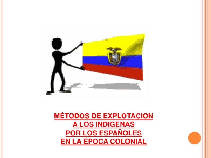 MÉTODOS DE EXPLOTACION <br />A LOS INDIGENAS<br />POR LOS ESPAÑOLES<br />EN LA ÉPOCA COLONIAL<br />