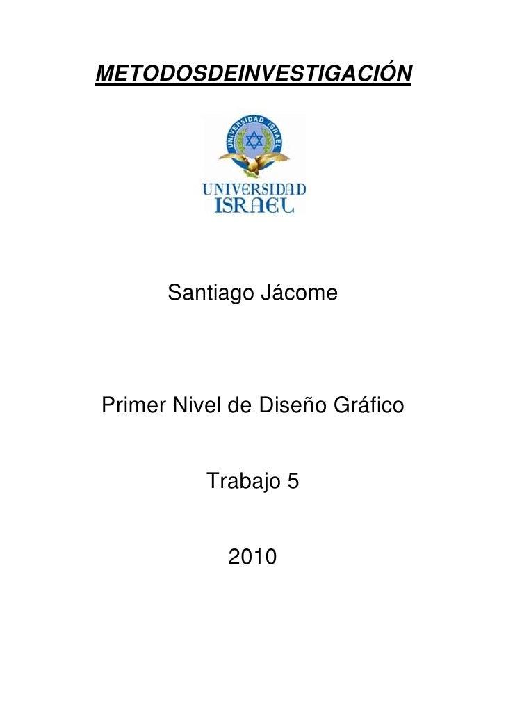 METODOS DE INVESTIGACIÓN<br />Santiago Jácome<br />Primer Nivel de Diseño Gráfico<br />Trabajo 5<br />2010<br />INDICE<br ...