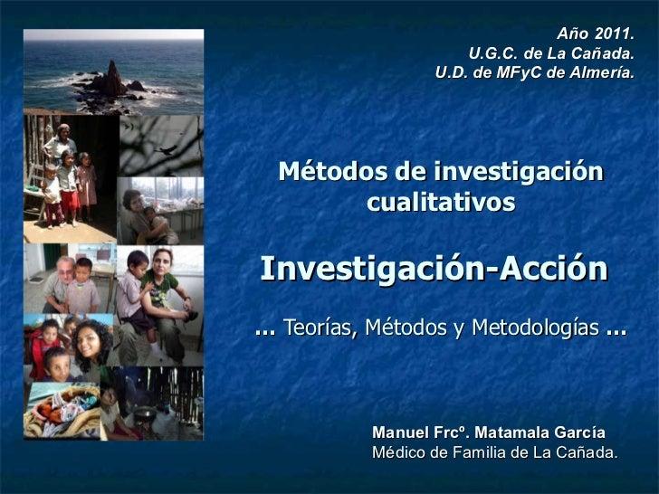 Métodos de investigación cualitativos Investigación-Acción   …  Teorías, Métodos y Metodologías  … Año 2011. U.G.C. de La ...