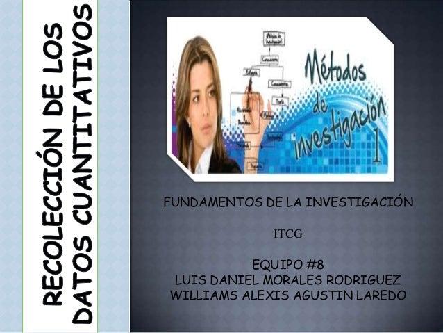 FUNDAMENTOS DE LA INVESTIGACIÓN ITCG EQUIPO #8 LUIS DANIEL MORALES RODRIGUEZ WILLIAMS ALEXIS AGUSTIN LAREDO