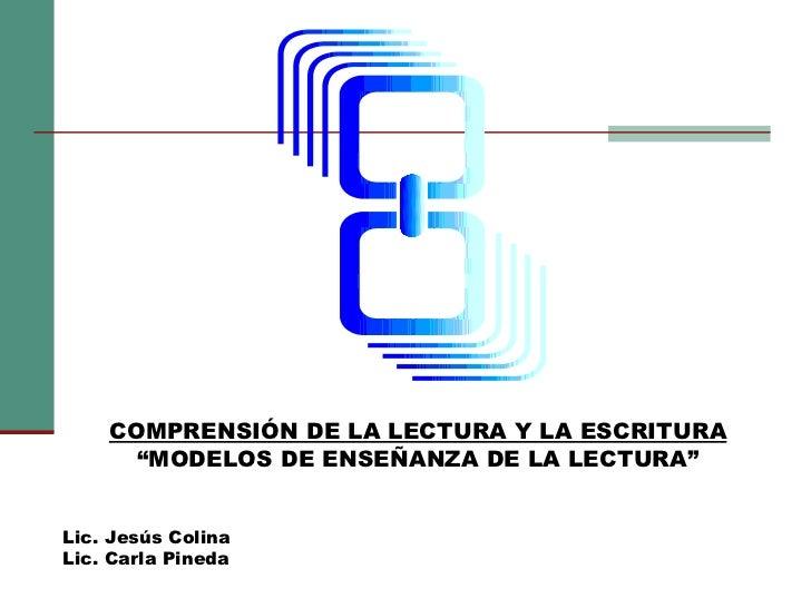 """COMPRENSIÓN DE LA LECTURA Y LA ESCRITURA """" MODELOS DE ENSEÑANZA DE LA LECTURA"""" Lic. Jesús Colina Lic. Carla Pineda"""