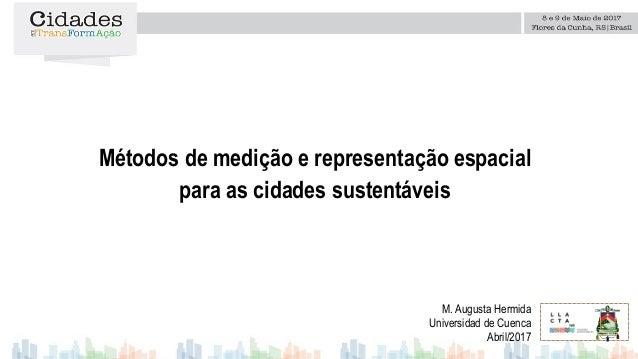 Métodos de medição e representação espacial para as cidades sustentáveis M. Augusta Hermida Universidad de Cuenca Abril/20...