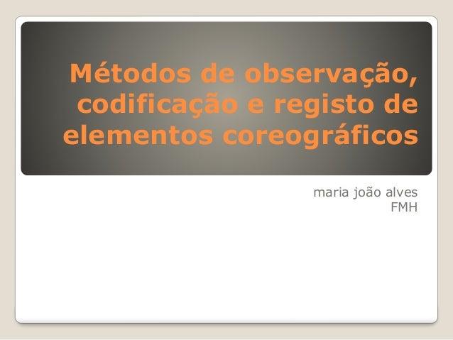 Métodos de observação, codificação e registo de elementos coreográficos maria joão alves FMH
