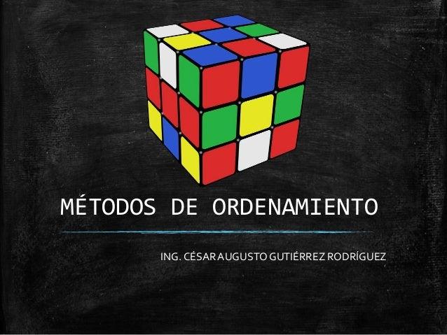 MÉTODOS DE ORDENAMIENTO ING. CÉSARAUGUSTO GUTIÉRREZ RODRÍGUEZ