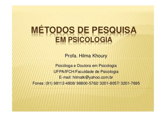MÉTODOS DE PESQUISA EM PSICOLOGIA Profa. Hilma Khoury Psicóloga e Doutora em Psicologia UFPA/IFCH/Faculdade de Psicologia ...
