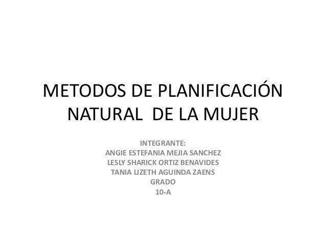 METODOS DE PLANIFICACIÓN  NATURAL DE LA MUJER  INTEGRANTE:  ANGIE ESTEFANIA MEJIA SANCHEZ  LESLY SHARICK ORTIZ BENAVIDES  ...