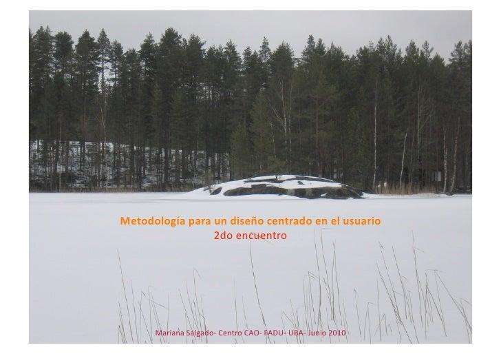 Metodologíaparaundiseñocentradoenelusuario                  2doencuentro           MarianaSalgado‐CentroCAO‐...