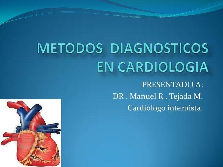 PRESENTADO A:DR . Manuel R . Tejada M.    Cardiólogo internista.