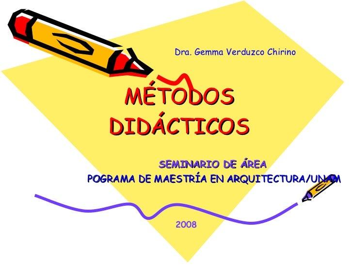 MÉTODOS DIDÁCTICOS SEMINARIO DE ÁREA   POGRAMA DE MAESTRÍA EN ARQUITECTURA/UNAM Dra. Gemma Verduzco Chirino 2008
