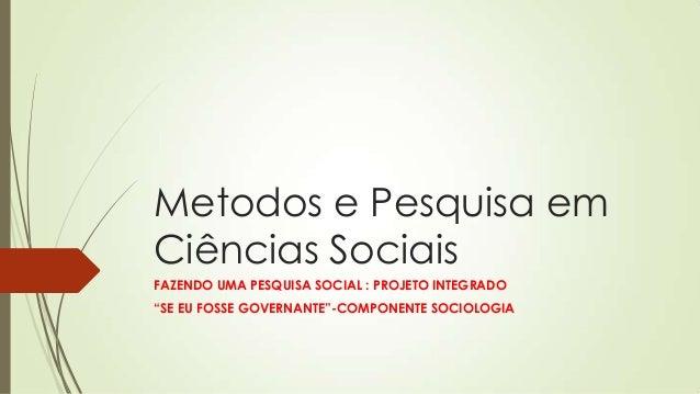 """Metodos e Pesquisa em Ciências Sociais FAZENDO UMA PESQUISA SOCIAL : PROJETO INTEGRADO """"SE EU FOSSE GOVERNANTE""""-COMPONENTE..."""