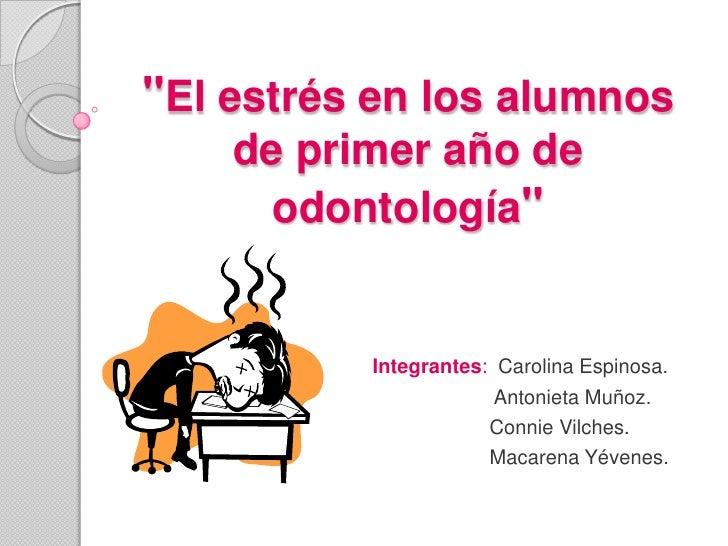 """""""El estrés en los alumnos    de primer año de      odontología""""          Integrantes: Carolina Espinosa.                  ..."""