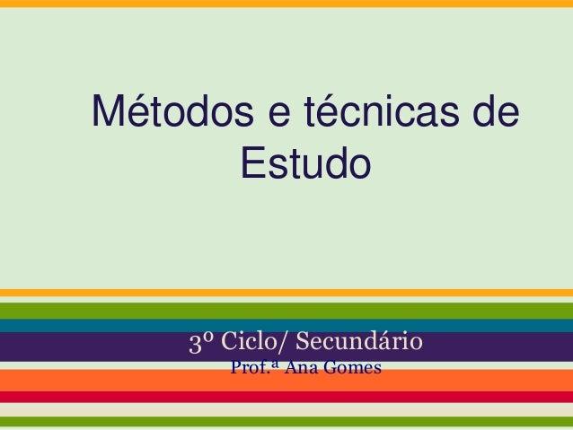 Métodos e técnicas de Estudo 3º Ciclo/ Secundário Prof.ª Ana Gomes