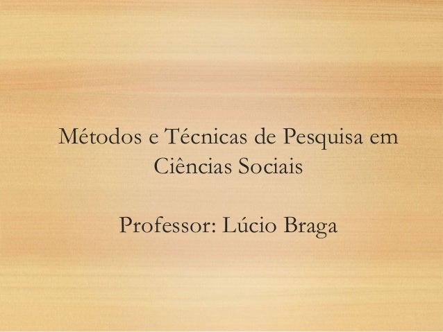 Métodos e Técnicas de Pesquisa em Ciências Sociais Professor: Lúcio Braga