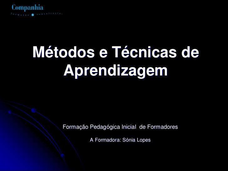 Métodos e Técnicas de    Aprendizagem   Formação Pedagógica Inicial de Formadores            A Formadora: Sónia Lopes