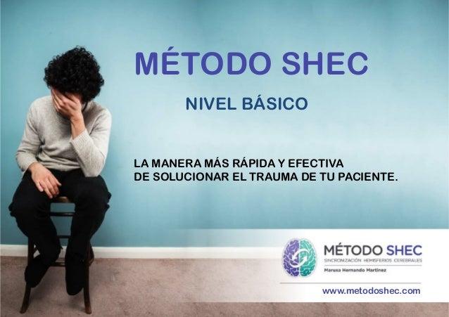www.metodoshec.com MÉTODO SHEC NIVEL BÁSICO    LA MANERA MÁS RÁPIDA Y EFECTIVA DE SOLUCIONAR EL TRAUMA DE TU PACIENTE.