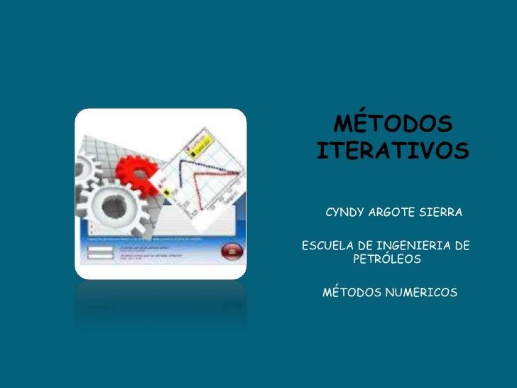 MÉTODOS ITERATIVOS<br />       CYNDY ARGOTE SIERRA<br />ESCUELA DE INGENIERIA DE PETRÓLEOS<br />      MÉTODOS NUMERICOS<b...