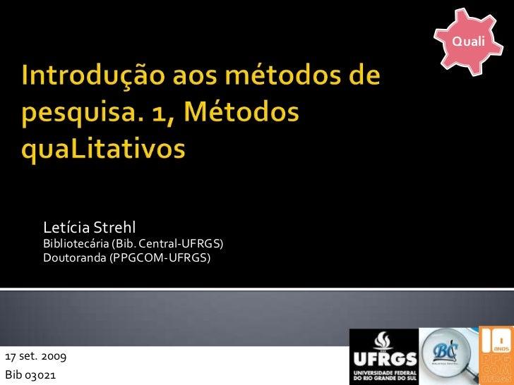 Quali<br />Introdução aos métodos de pesquisa. 1, Métodos quaLitativos<br />Letícia Strehl<br />Bibliotecária (Bib. Centra...