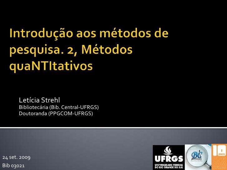 Introdução aos métodos de pesquisa. 2, Métodos quaNTItativos<br />Letícia Strehl<br />Bibliotecária (Bib. Central-UFRGS)<b...