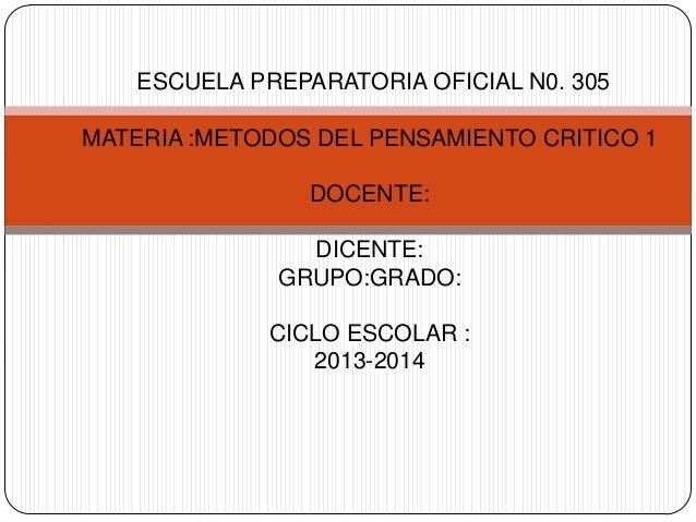 ESCUELA PREPARATORIA OFICIAL N0. 305 MATERIA :METODOS DEL PENSAMIENTO CRITICO 1 DOCENTE: DICENTE: GRUPO:GRADO: CICLO ESCOL...