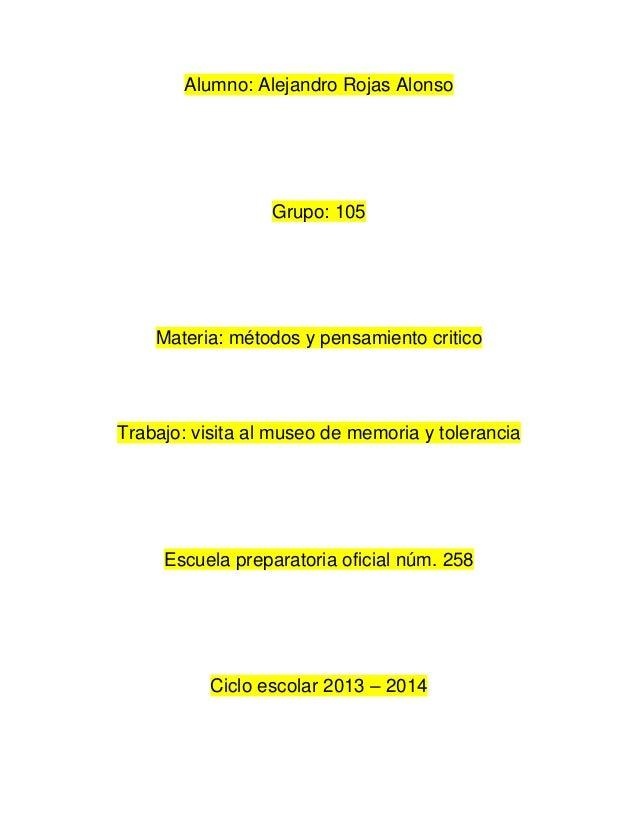Alumno: Alejandro Rojas Alonso  Grupo: 105  Materia: métodos y pensamiento critico  Trabajo: visita al museo de memoria y ...