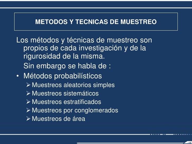 METODOS Y TECNICAS DE MUESTREO  Los métodos y técnicas de muestreo son   propios de cada investigación y de la   rigurosid...
