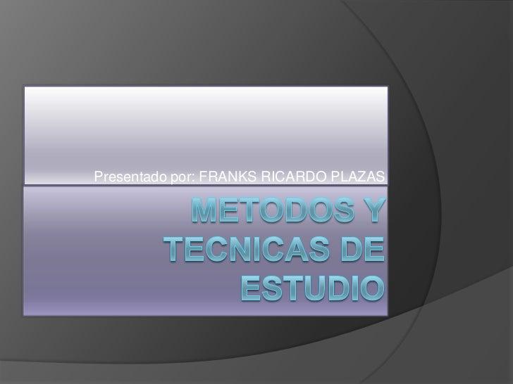 METODOS Y TECNICAS DE ESTUDIO<br />Presentado por: FRANKS RICARDO PLAZAS<br />