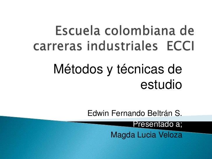Escuela colombiana de carreras industriales  ECCI<br />Métodos y técnicas de estudio<br />Edwin Fernando Beltrán S.<br />P...
