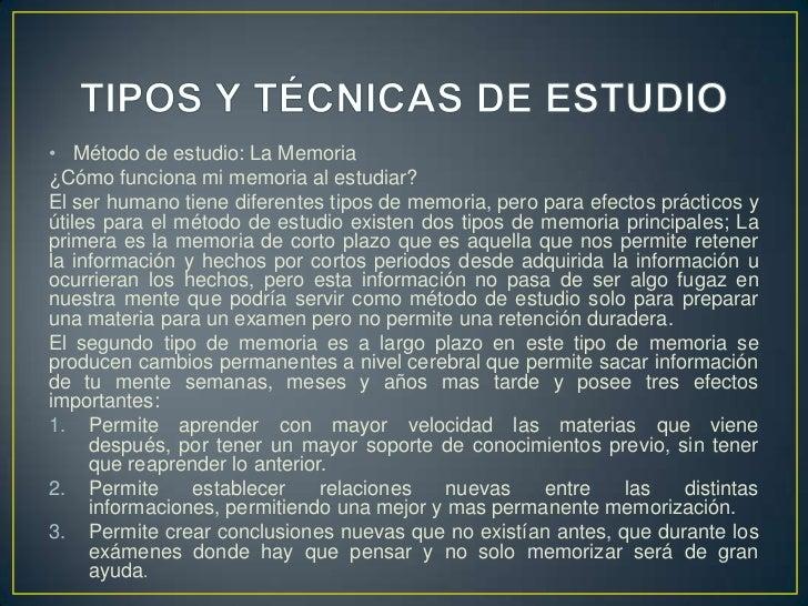 TIPOS Y TÉCNICAS DE ESTUDIO<br />Método de estudio: La Memoria<br />¿Cómo funciona mi memoria al estudiar? <br />El ser hu...