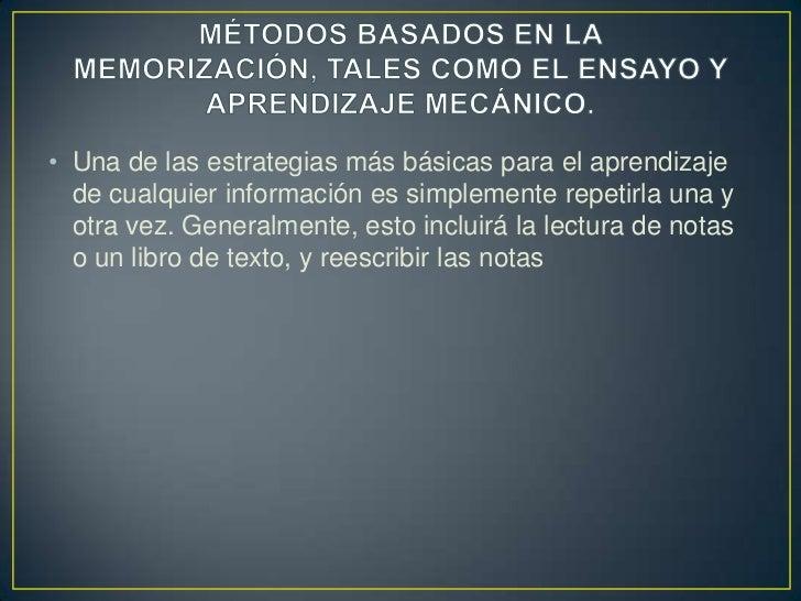 MÉTODOS BASADOS EN LA MEMORIZACIÓN, TALES COMO EL ENSAYO Y APRENDIZAJE MECÁNICO.<br />Una de las estrategias más básicas p...