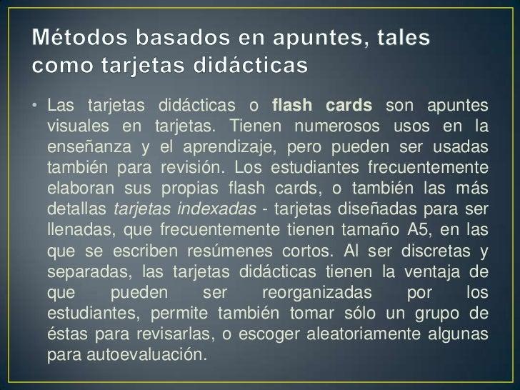 Métodos basados en apuntes, tales como tarjetas didácticas<br />Las tarjetas didácticas o flash cards son apuntes visuales...