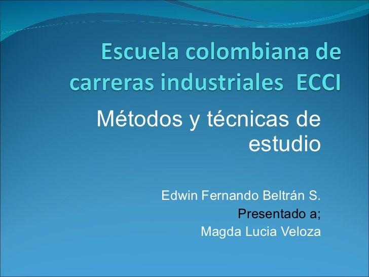 Métodos y técnicas de estudio Edwin Fernando Beltrán S. Presentado a; Magda Lucia Veloza